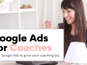 Google Ads For Coaches – How To Use Google Ads to Grow your Coaching Business